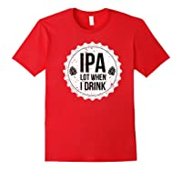 Ipa Lot When I Drink Funny Beer Lover Bottle Cap T Shirt Red