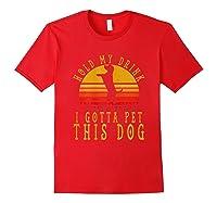 Hold My Drink I Gotta Pet This Dog Shirt T Shirt Red