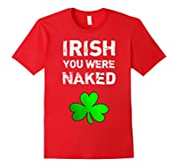 Irish You Were Naked Funny St Saint Patrick S Day T Shirt Red