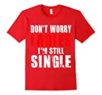 Don T Worry I M Still Single T Funny Gift Shirts Red