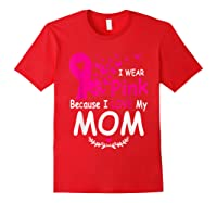 I Wear Pink Because I Love My Mom Breast Cancer Awareness T Shirt Red
