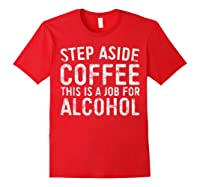 Step Aside Coffee This Is A Job For Alcohol T-shirt Drinking Red