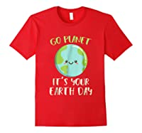 Go Planet It S Your Earth Day T Shirt Science March Red