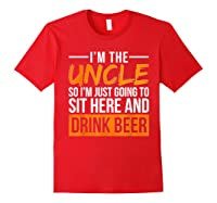 I M The Uncle So I M Just Going To Sit Here And Drink Beer T Shirt Red