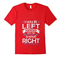 I May Be Left Handed But I M Always Right Funny Gift T Shirt Red