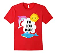 I'm Dead Inside Cheerful Dolphins And Sunshine Shirts Red