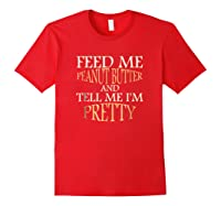 Feed Me Peanut Butter And Tell Me I M Pretty Funny Tshirt Red