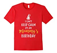 Can T Keep Calm T S My Mommy S Birthday Shirts Red