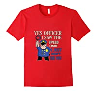 Yes Officer I Did See The Speed Limi Gift Shirts Red