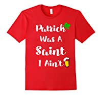 Patrick Was A Saint I Aint Shirt Funny Irish Party Day Tee Red