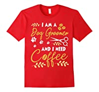 Am A Dog Groomer And Need Coffee Happy Dad Mom Shirts Red
