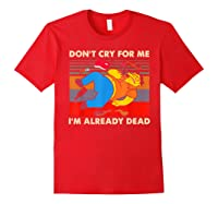 Don T Cry For Me I M Already Dead Tshirt Red
