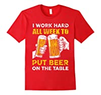 I Work Hard All Week To Put Beer On The Table T Shirt Red