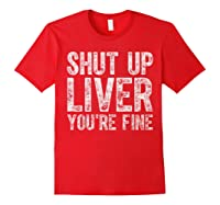 Shut Up Liver You Re Fine T Shirt Saint Patrick Day Gift Red