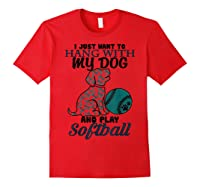 Just Want To Hang With My Dog And Play Softball Shirts Red