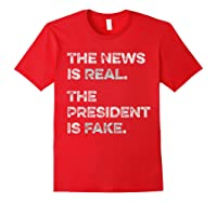 The News Is Real The President Is Fake Anti Trump T Shirt Red