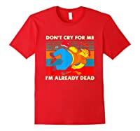 Don T Cry For Me I M Already Dead T Shirt Red