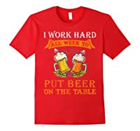 I Work Hard All Week To Put Beer On The Table Funny Beer Tsh Shirts Red