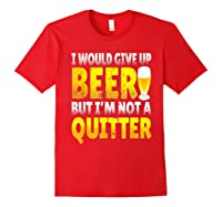I Would Give Up Beer But I M Not A Quitter T Shirts Red