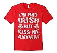 I M Not Irish But Kiss Me Anyway Saint Patrick Day T Shirt Red