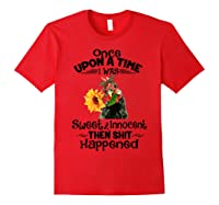 Once Upon A Time I Was Sweet Innocent Then Shit Happened Shirts Red