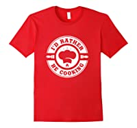 I D Rather Be Cooking Chef Funny Culinary Chefs Gifts T Shirt Red