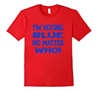 I M Voting Blue No Matter Who Anti Trump Election Day 2020 T Shirt Red