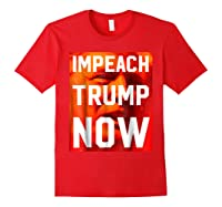 Impeach Trump Now Liberal Political Protest T Shirt Red
