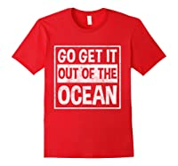 Go Get It Out Of The Ocean T Shirt T-shirt Red