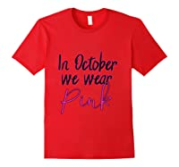 In October We Wear Pink Breast Cancer Awareness Month T Shirt Red