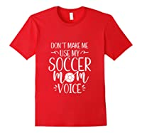 Don T Make Me Use My Soccer Mom Voice Goalie Mama Gift Shirts Red