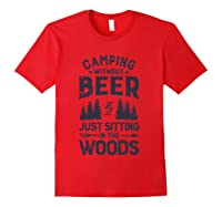 Camping Without Beer Is Just Sitting In The Woods Funny Shirts Red