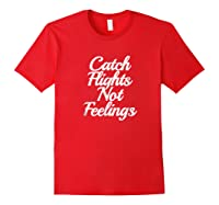 Catch Flights Not Feelings T Shirt Funny Quotes Tee Red