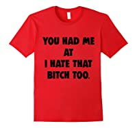 You Had Me At I Hate That Bitch Too Shirts Red