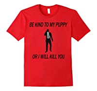 Be Kind To My Puppy Or I Ll Kill You John Dog Lover T Shirt Red