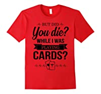 But Did You Die While I Was Playing Cards Tshirt For Nurse Red