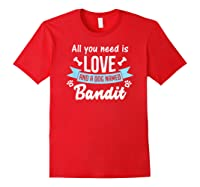 All You Need Is Love And A Dog Named Bandit Owner T Shirt Red