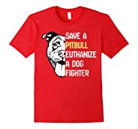 Save A Pitbull Euthanize A Dog Fighter Cool Shirts Red