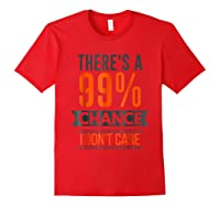 There's A 99 Chance I Don't Care Shirts Red