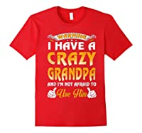 Warning I Have A Crazy Grandpa And I'm Not Afraid To Use Him Shirts Red