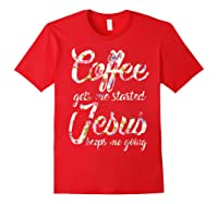 Coffee Gets Me Started - Jesus Keeps Me Going Tshirt Red