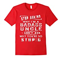 Stop Asking Why I'm A Badass Uncle I Don't Ask Why Shirts Red