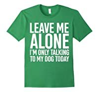 Leave Me Alone I'm Only Talking To My Dog Today Shirts Forest Green