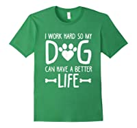 Work Hard So My Dog Can Have A Better Life Shirts Forest Green