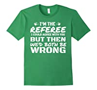 I\\\'m The Referee We\\\'d Both Be Wrong T-shirt Forest Green