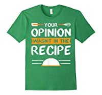 Sarcastic Chef Gift, Your Opinion Wasn\\\'t In The Recipe T-shirt Forest Green