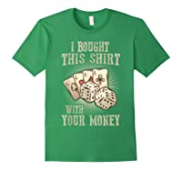 Bought This With Your Money For Poker Fans Shirts Forest Green