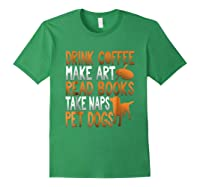 Drink Coffee Make Art Read Books Take Naps Pet Dogs Shirts Forest Green