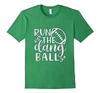 Run The Dang Ball Football Cheer Mom Funny Shirts Forest Green