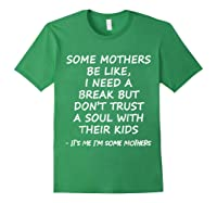 Some Mother Be Like I Need A Break But Don T Trust A Soul T Shirt Forest Green